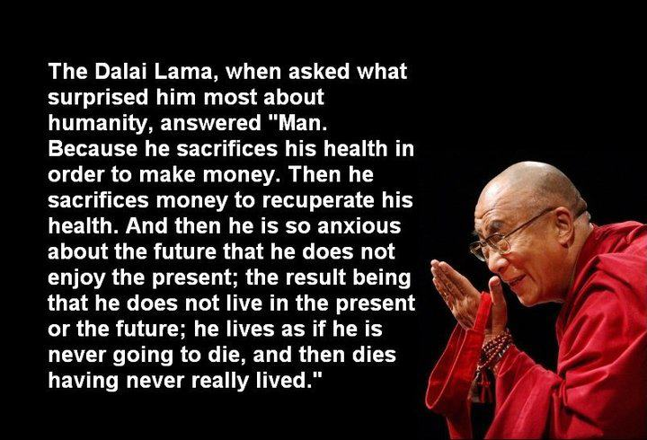 the-dalai-lama-when-asked-what-surprised-him-most-about-humanity-answered-man-because-he-sacrifices-his-health-in-order-to-make-money